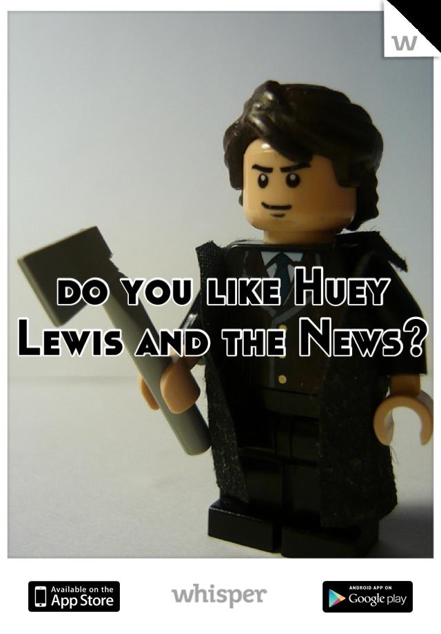 do you like Huey Lewis and the News?