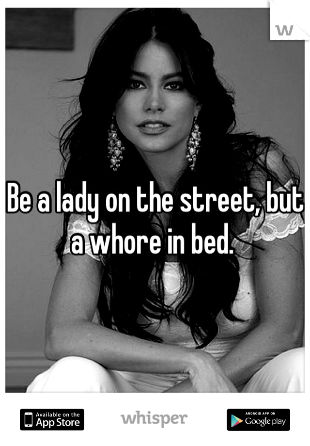 Be a lady on the street, but a whore in bed.