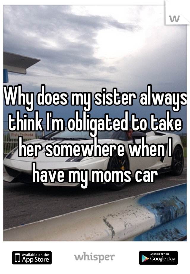 Why does my sister always think I'm obligated to take her somewhere when I have my moms car