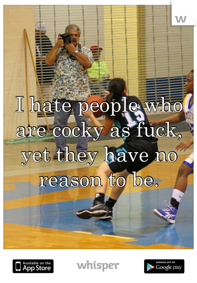 I hate people who are cocky as fuck, yet they have no reason to be.
