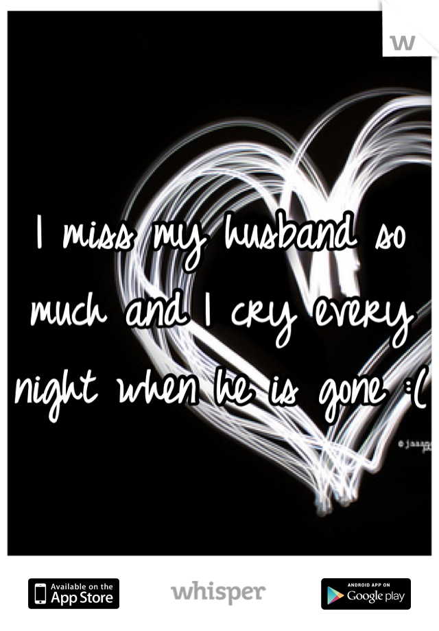 I miss my husband so much and I cry every night when he is gone :(