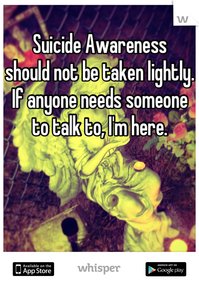 Suicide Awareness  should not be taken lightly. If anyone needs someone to talk to, I'm here.     RIP TG ✞♡