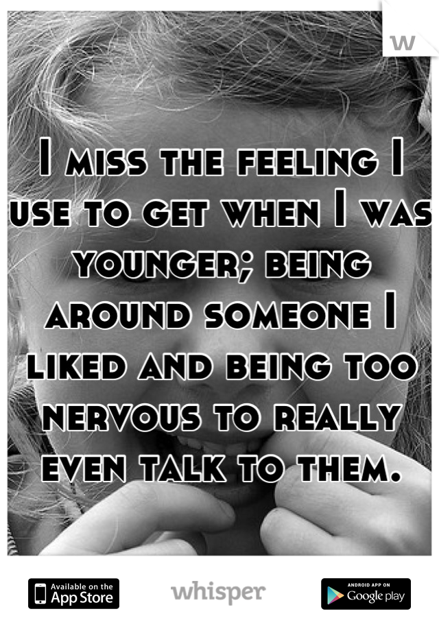 I miss the feeling I use to get when I was younger; being around someone I liked and being too nervous to really even talk to them.