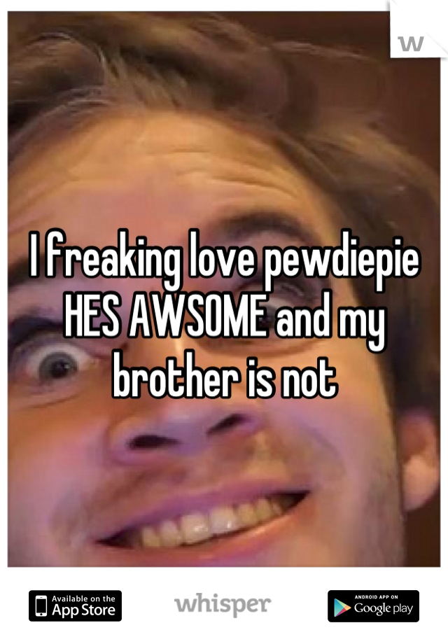 I freaking love pewdiepie HES AWSOME and my brother is not
