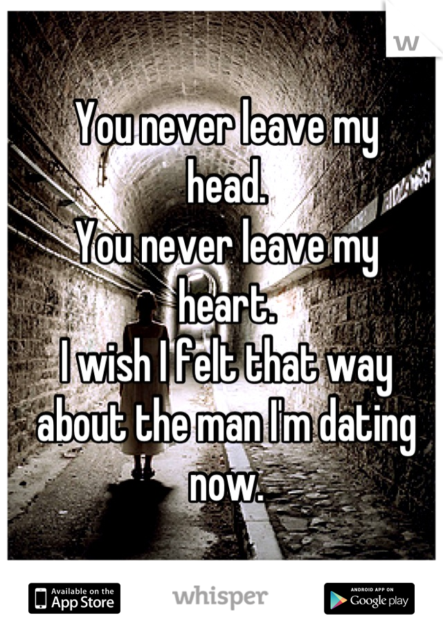 You never leave my head. You never leave my  heart. I wish I felt that way about the man I'm dating now.