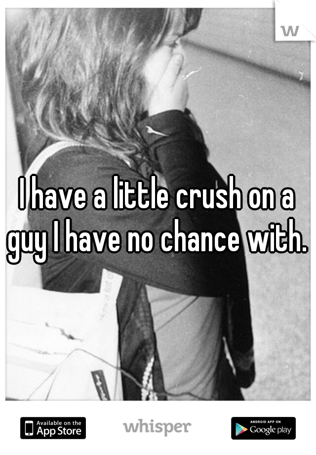 I have a little crush on a guy I have no chance with.
