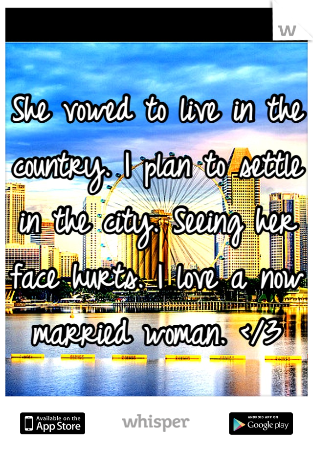 She vowed to live in the country. I plan to settle in the city. Seeing her face hurts. I love a now married woman. </3