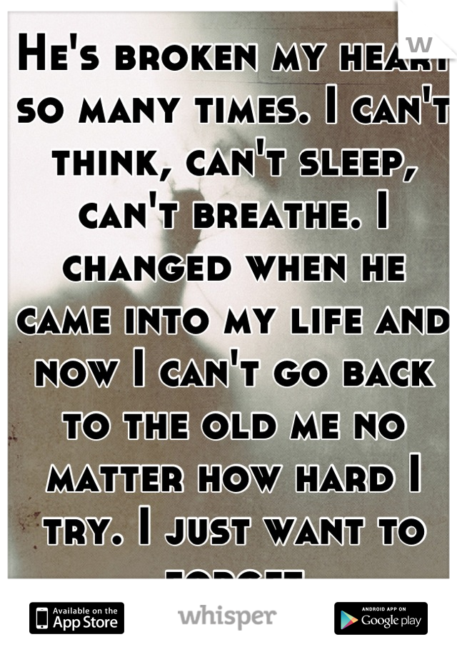 He's broken my heart so many times. I can't think, can't sleep, can't breathe. I changed when he came into my life and now I can't go back to the old me no matter how hard I try. I just want to forget