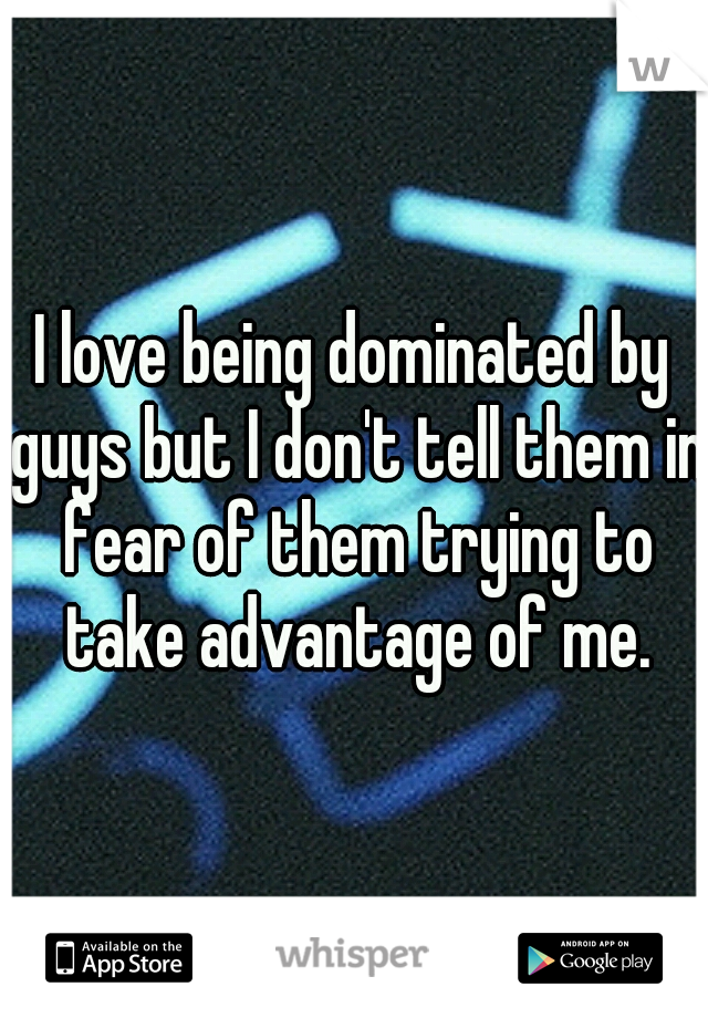 I love being dominated by guys but I don't tell them in fear of them trying to take advantage of me.