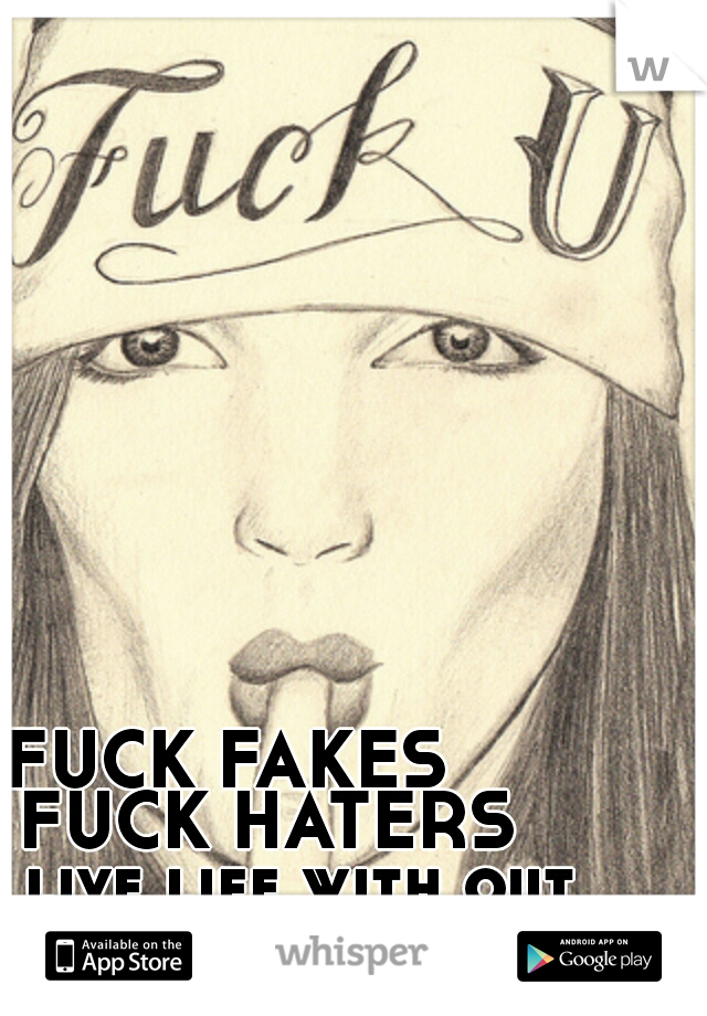 FUCK FAKES        FUCK HATERS     live life with out them