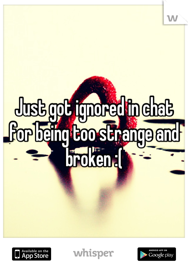 Just got ignored in chat for being too strange and broken :(