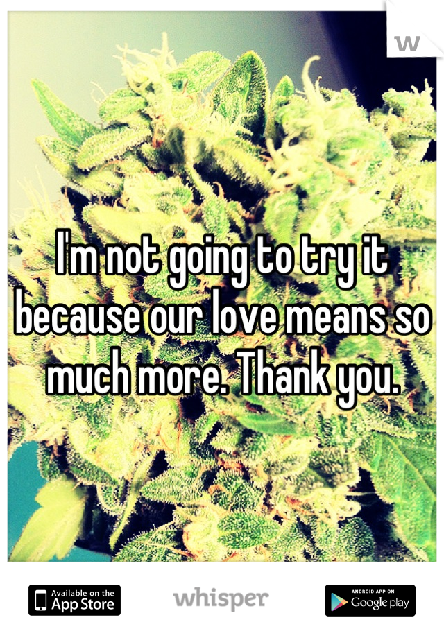 I'm not going to try it because our love means so much more. Thank you.