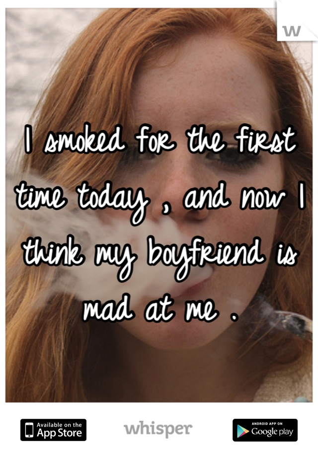 I smoked for the first time today , and now I think my boyfriend is mad at me .