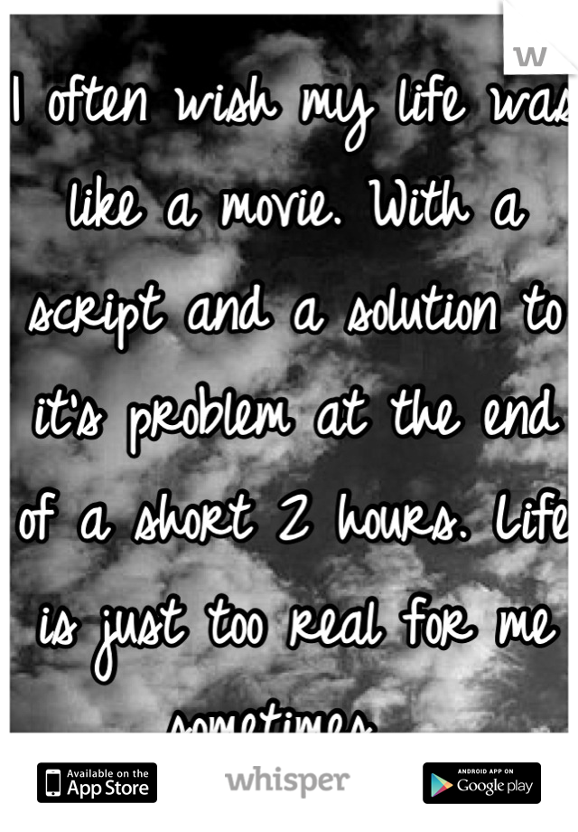 I often wish my life was like a movie. With a script and a solution to it's problem at the end of a short 2 hours. Life is just too real for me sometimes..