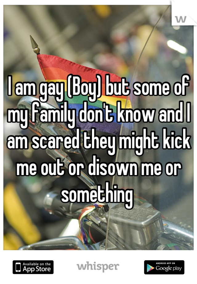 I am gay (Boy) but some of my family don't know and I am scared they might kick me out or disown me or something