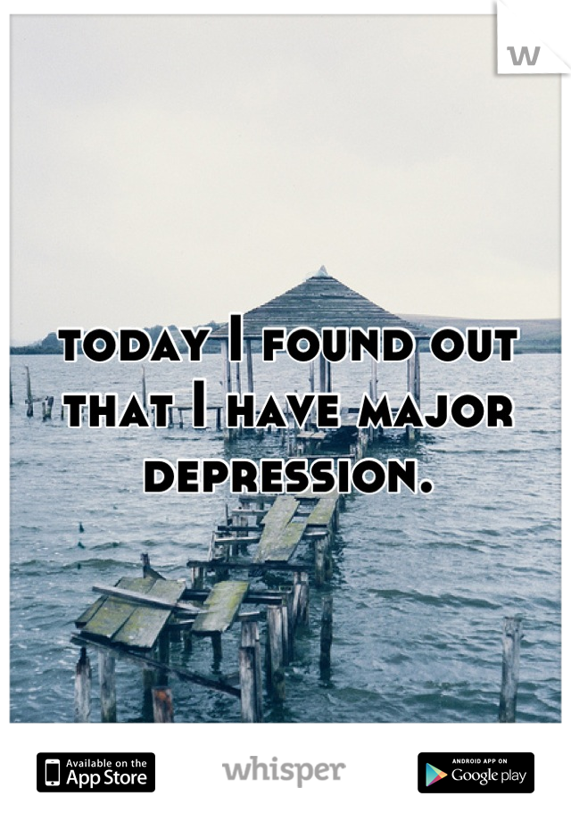 today I found out that I have major depression.