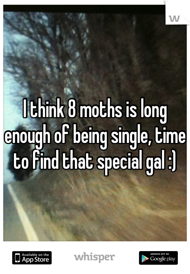 I think 8 moths is long enough of being single, time to find that special gal :)