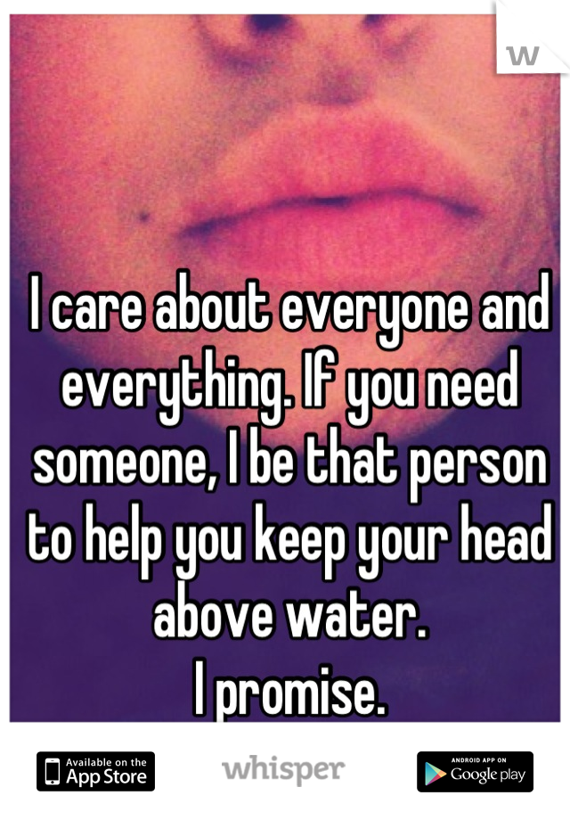 I care about everyone and everything. If you need someone, I be that person to help you keep your head above water.  I promise.