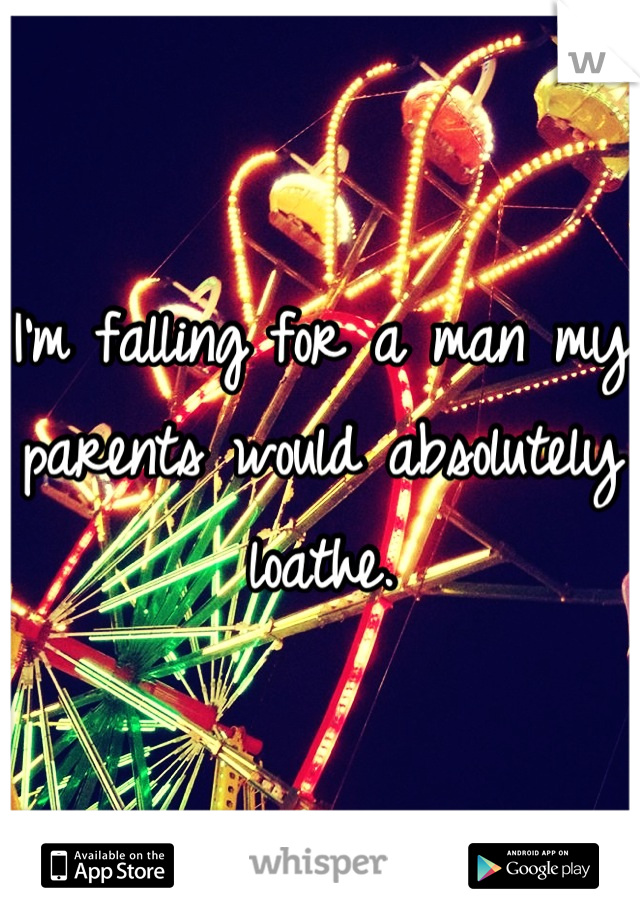 I'm falling for a man my parents would absolutely loathe.