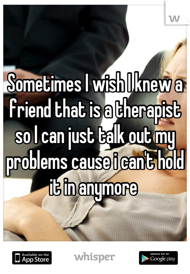 Sometimes I wish I knew a friend that is a therapist so I can just talk out my problems cause i can't hold it in anymore
