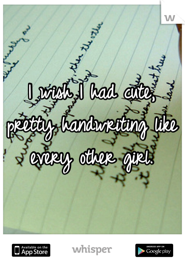 I wish I had cute, pretty handwriting like every other girl.