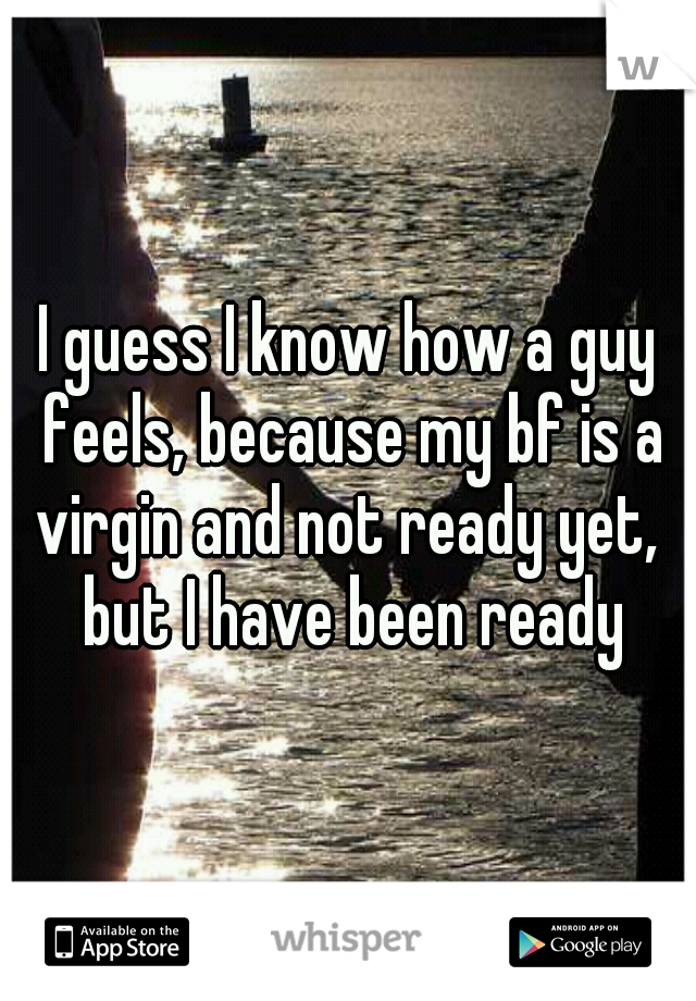 I guess I know how a guy feels, because my bf is a virgin and not ready yet,  but I have been ready