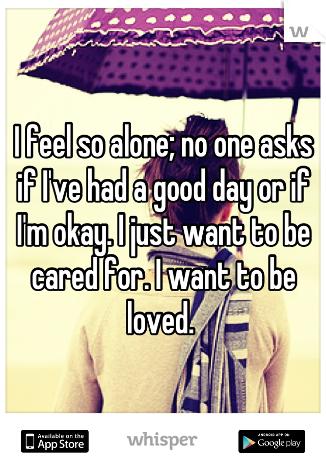 I feel so alone; no one asks if I've had a good day or if I'm okay. I just want to be cared for. I want to be loved.
