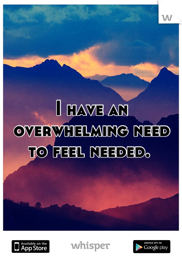 I have an overwhelming need to feel needed.