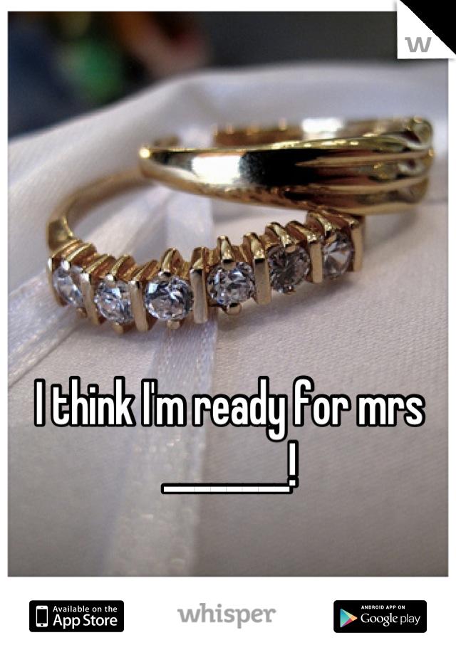 I think I'm ready for mrs ________!