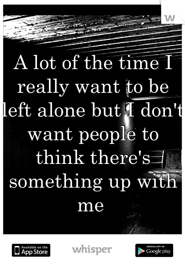 A lot of the time I really want to be left alone but I don't want people to think there's something up with me