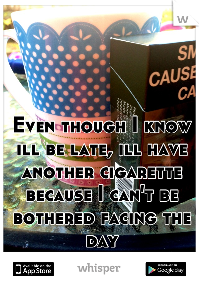 Even though I know ill be late, ill have another cigarette because I can't be bothered facing the day