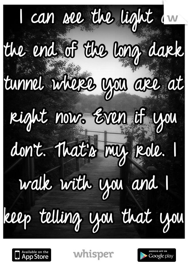I can see the light at the end of the long dark tunnel where you are at right now. Even if you don't. That's my role. I walk with you and I keep telling you that you can do it. -my counselor