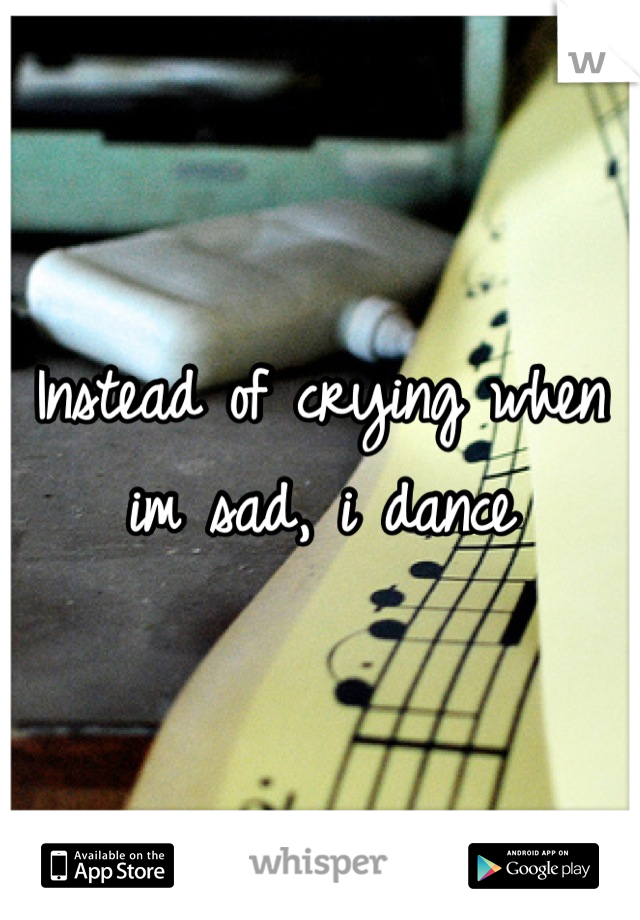 Instead of crying when im sad, i dance