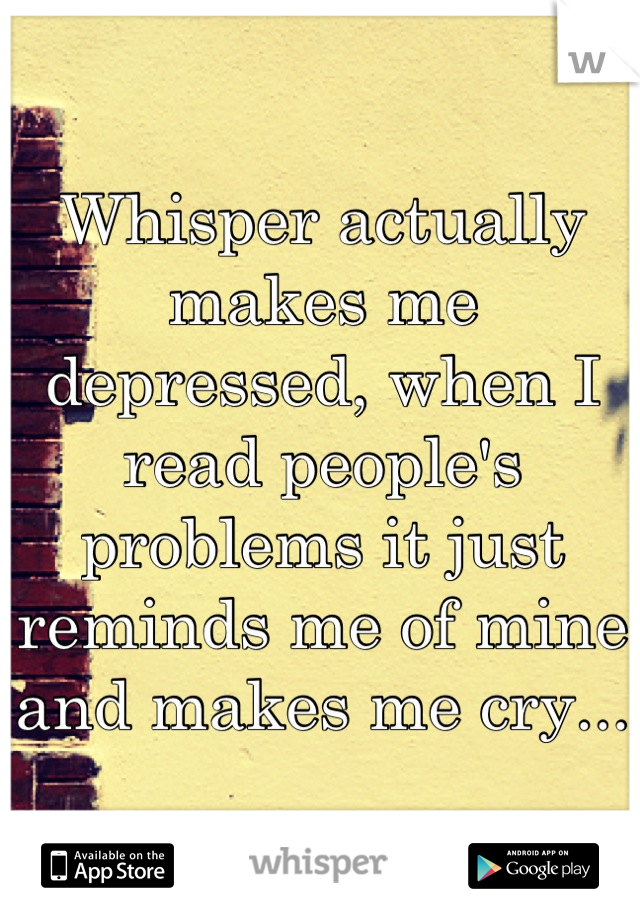 Whisper actually makes me depressed, when I read people's problems it just reminds me of mine and makes me cry...