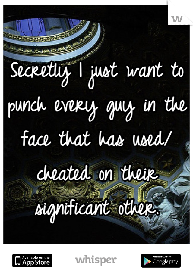 Secretly I just want to punch every guy in the face that has used/ cheated on their significant other.