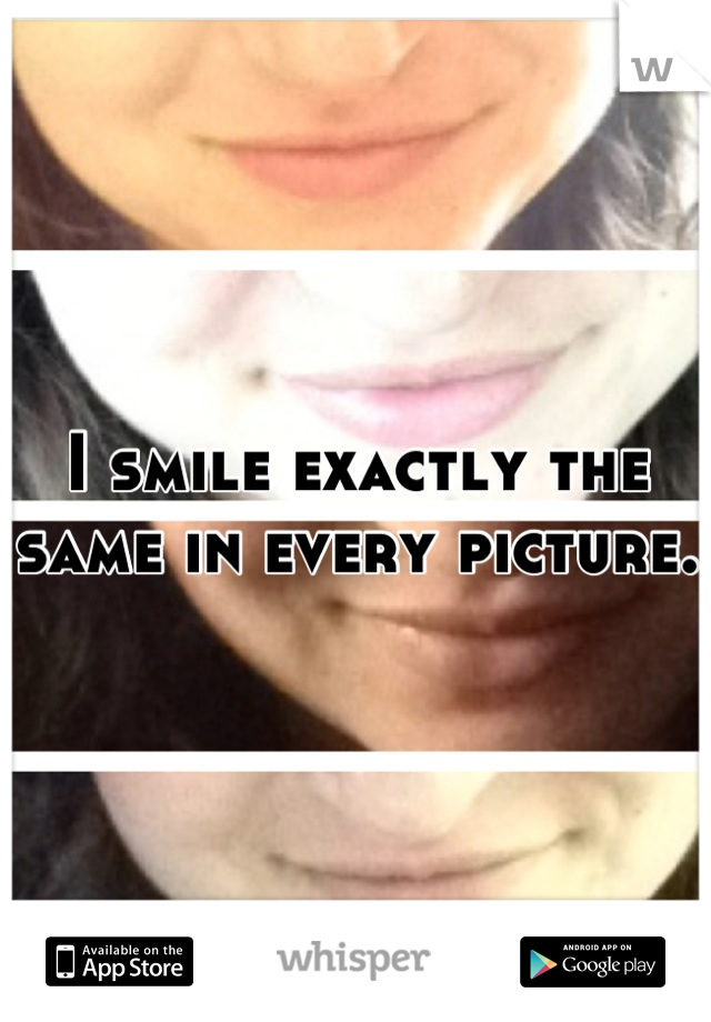I smile exactly the same in every picture.