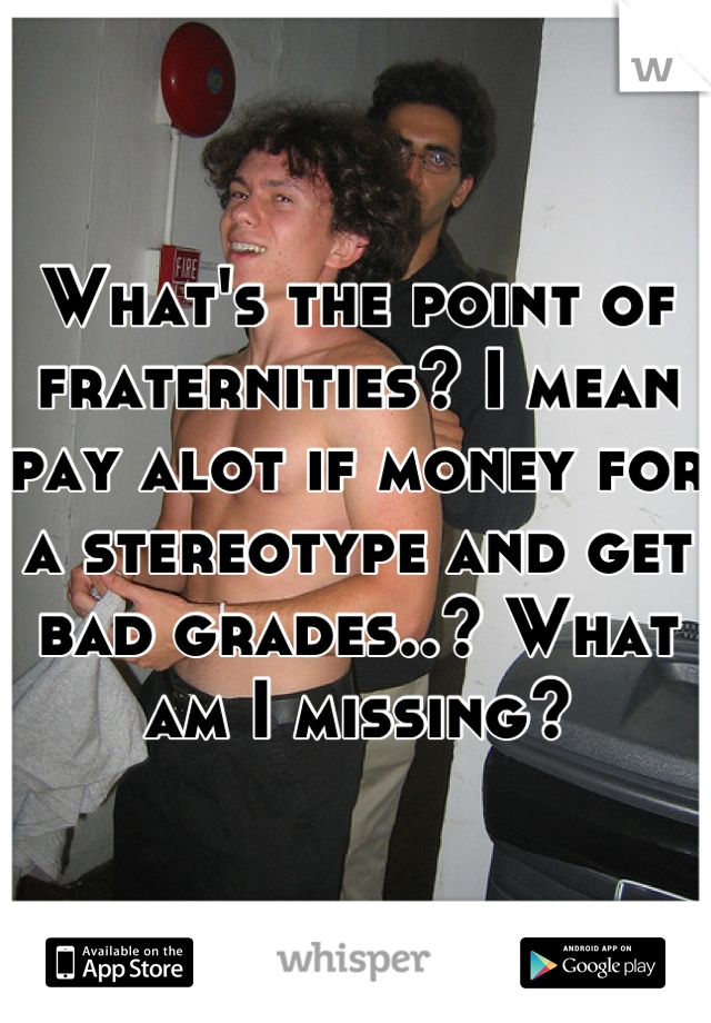 What's the point of fraternities? I mean pay alot if money for a stereotype and get bad grades..? What am I missing?