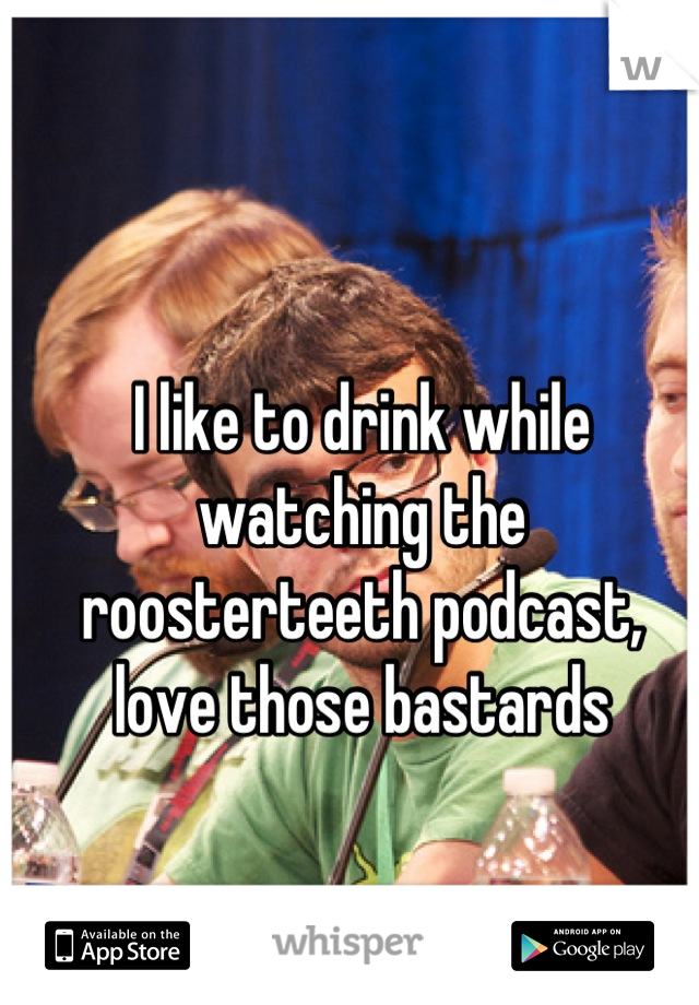 I like to drink while watching the roosterteeth podcast, love those bastards