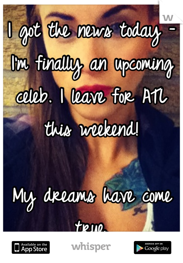 I got the news today - I'm finally an upcoming celeb. I leave for ATL this weekend!  My dreams have come true.