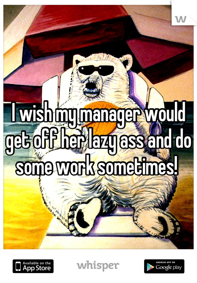 I wish my manager would get off her lazy ass and do some work sometimes!