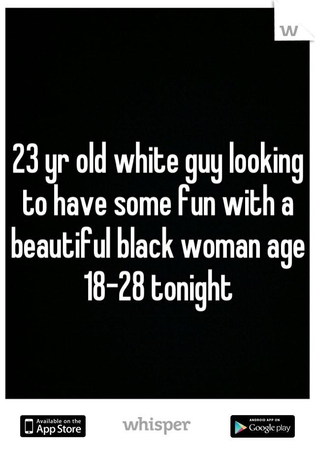23 yr old white guy looking to have some fun with a beautiful black woman age 18-28 tonight