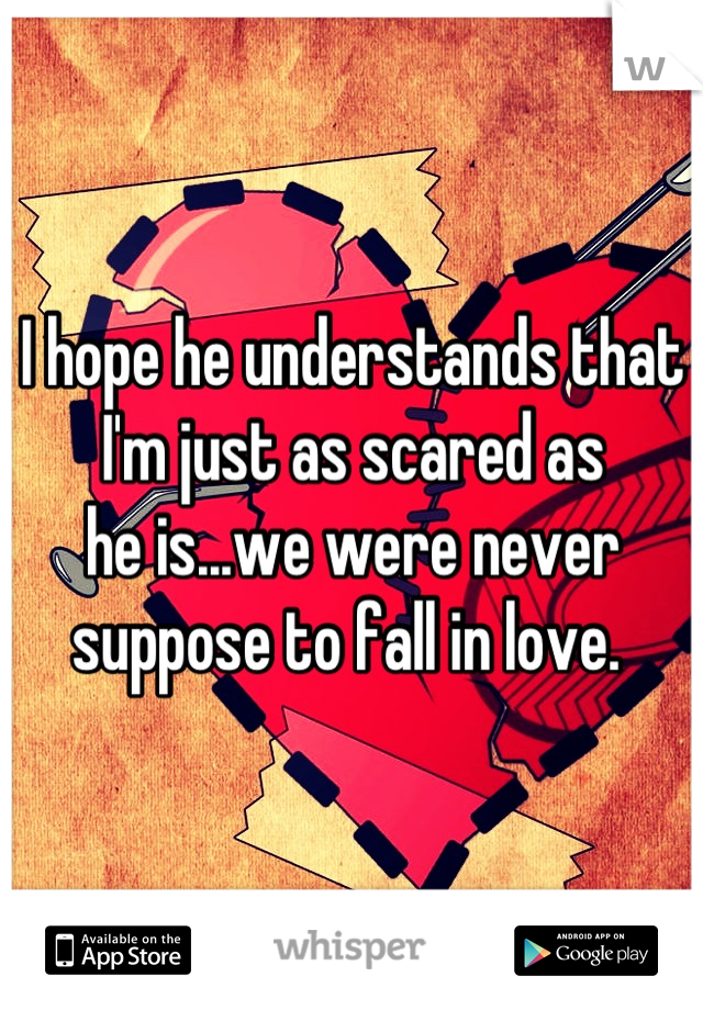 I hope he understands that I'm just as scared as  he is...we were never suppose to fall in love.