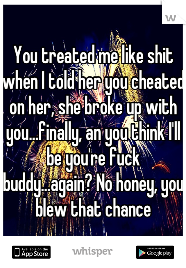 You treated me like shit when I told her you cheated on her, she broke up with you...finally, an you think I'll be you're fuck buddy...again? No honey, you blew that chance