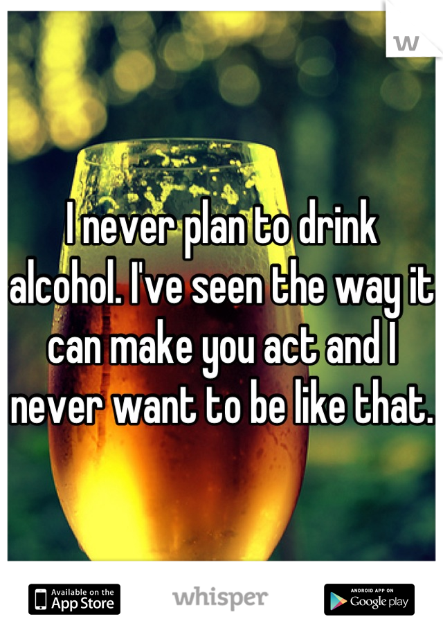 I never plan to drink alcohol. I've seen the way it can make you act and I never want to be like that.
