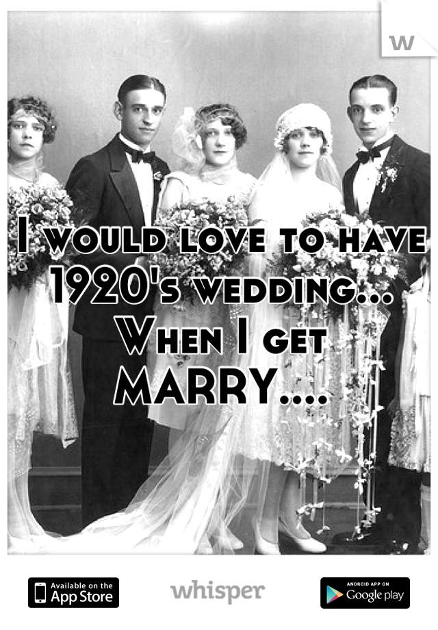 I would love to have 1920's wedding... When I get MARRY....
