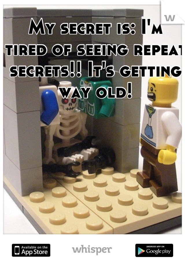 My secret is: I'm tired of seeing repeat secrets!! It's getting way old!