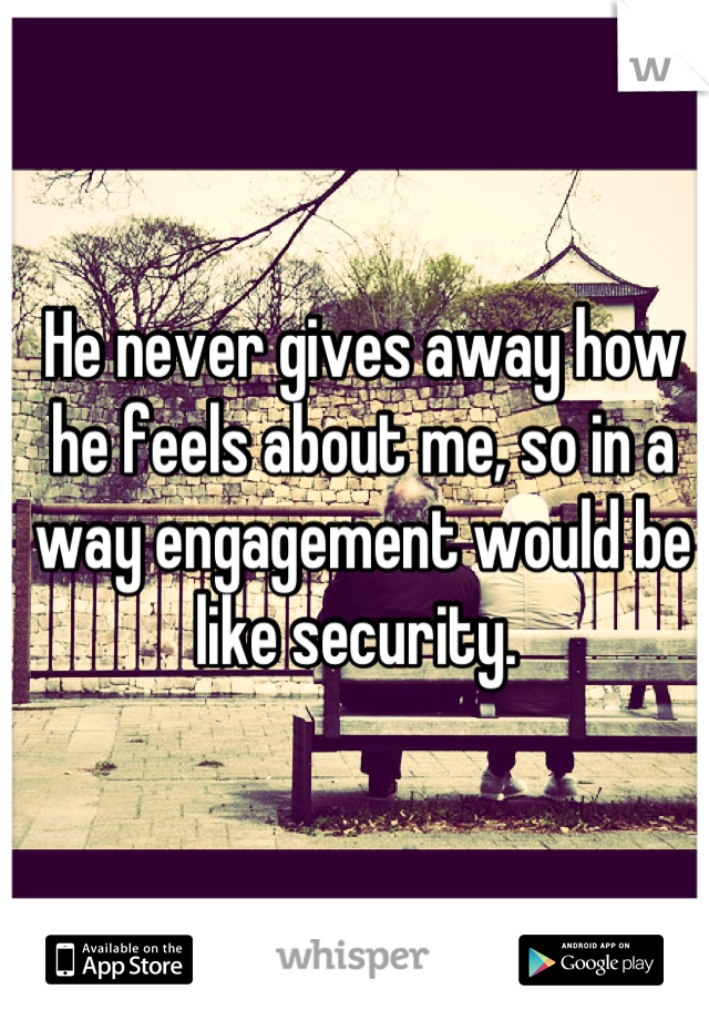 He never gives away how he feels about me, so in a way engagement would be like security.