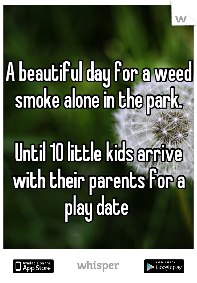 A beautiful day for a weed smoke alone in the park.  Until 10 little kids arrive with their parents for a play date
