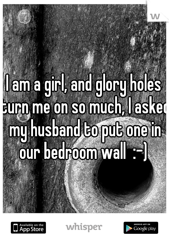 I am a girl, and glory holes turn me on so much, I asked my husband to put one in our bedroom wall  :-)