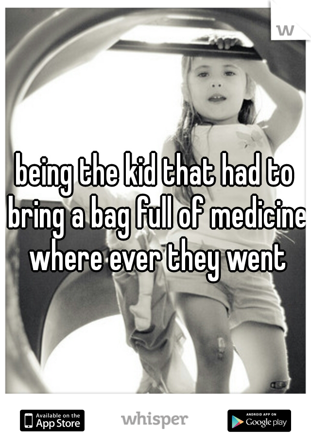 being the kid that had to bring a bag full of medicine where ever they went